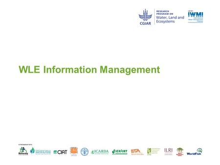 WLE Information Management. Discussion points  What systems do we have?  Which to use for what purpose?  What information is missing and can be improved.