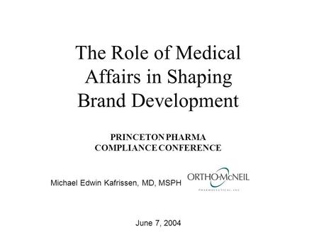 The Role of Medical Affairs in Shaping Brand Development PRINCETON PHARMA COMPLIANCE CONFERENCE June 7, 2004 Michael Edwin Kafrissen, MD, MSPH.