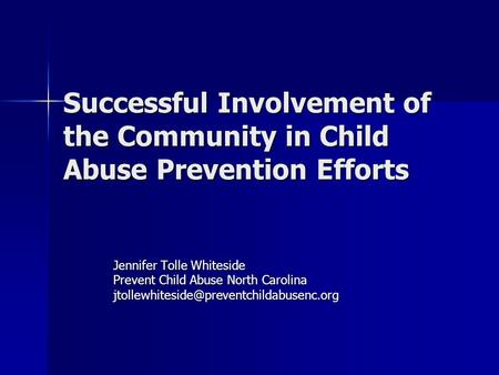 Successful Involvement of the Community in Child Abuse Prevention Efforts Jennifer Tolle Whiteside Prevent Child Abuse North Carolina