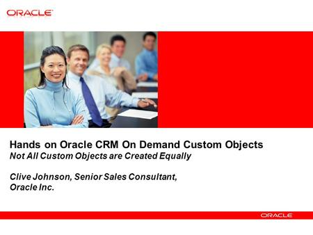 Hands on Oracle CRM On Demand Custom Objects Not All Custom Objects are Created Equally Clive Johnson, Senior Sales Consultant, Oracle Inc.