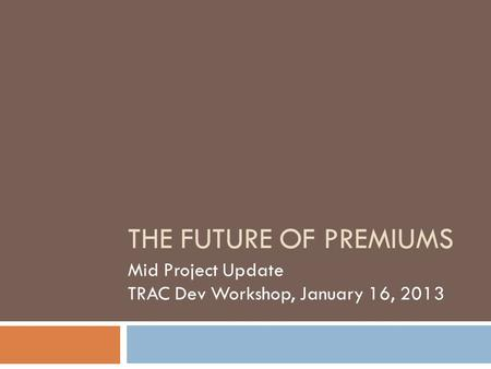 THE FUTURE OF PREMIUMS Mid Project Update TRAC Dev Workshop, January 16, 2013.