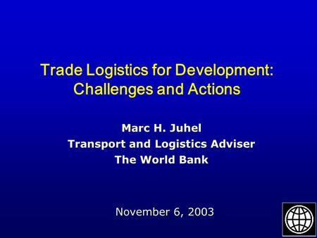 Trade Logistics for Development: Challenges and Actions November 6, 2003 Marc H. Juhel Transport and Logistics Adviser The World Bank.