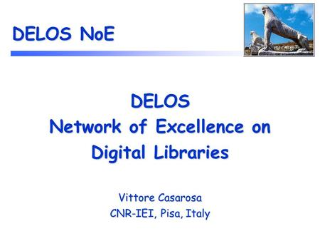 DELOS NoE DELOS Network of Excellence on Digital Libraries Vittore Casarosa CNR-IEI, Pisa, Italy.