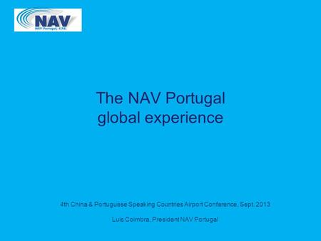 4th China & Portuguese Speaking Countries Airport Conference, Sept. 2013 Luis Coimbra, President NAV Portugal The NAV Portugal global experience.