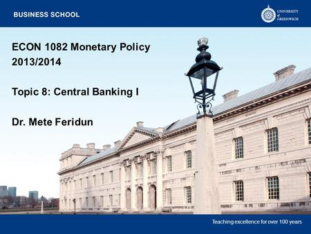 Teaching excellence for over 100 years ECON 1082 Monetary Policy 2013/2014 Topic 8: Central Banking I Dr. Mete Feridun.