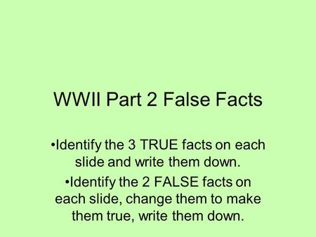 WWII Part 2 False Facts Identify the 3 TRUE facts on each slide and write them down. Identify the 2 FALSE facts on each slide, change them to make them.