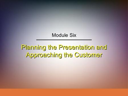 Planning the Presentation and Approaching the Customer Module Six.