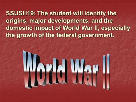 SSUSH19: The student will identify the origins, major developments, and the domestic impact of World War ll, especially the growth of the federal government.