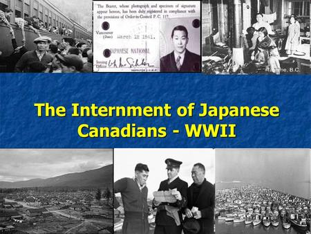 The Internment of Japanese Canadians - WWII. Japanese Aggression… Japanese expansion in East Asia began in 1931 with the invasion of Manchuria and continued.