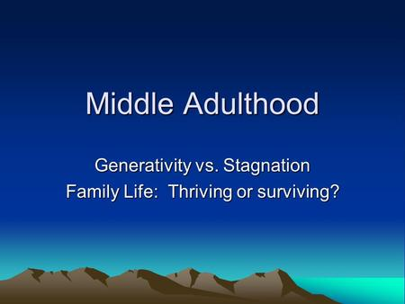 Middle Adulthood Generativity vs. Stagnation Family Life: Thriving or surviving?
