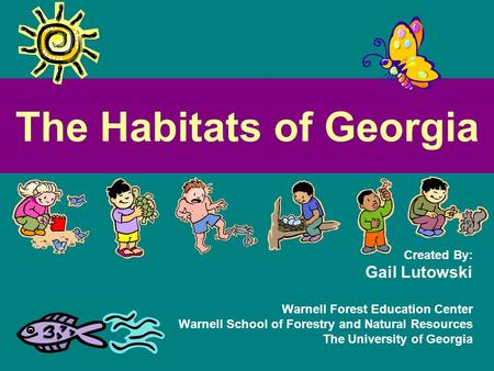 The Habitats of Georgia Created By: Gail Lutowski Warnell Forest Education Center Warnell School of Forestry and Natural Resources The University of Georgia.