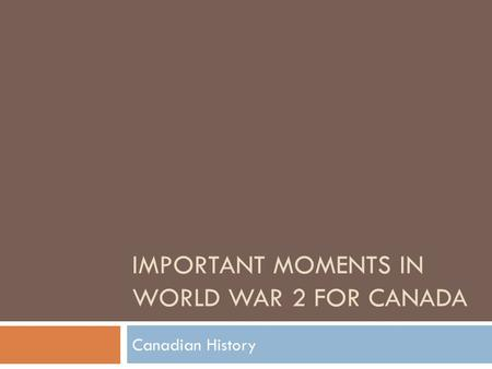 IMPORTANT MOMENTS IN WORLD WAR 2 FOR CANADA Canadian History.