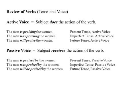 Review of Verbs (Tense and Voice) Active Voice = Subject does the action of the verb. The man is praising the women. Present Tense, Active Voice The man.