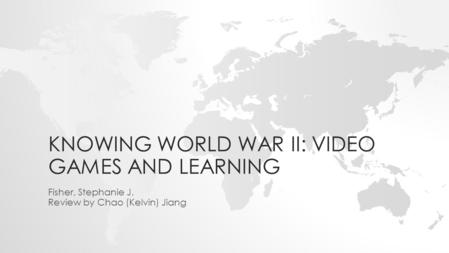 KNOWING WORLD WAR II: VIDEO GAMES AND LEARNING Fisher, Stephanie J. Review by Chao (Kelvin) Jiang.