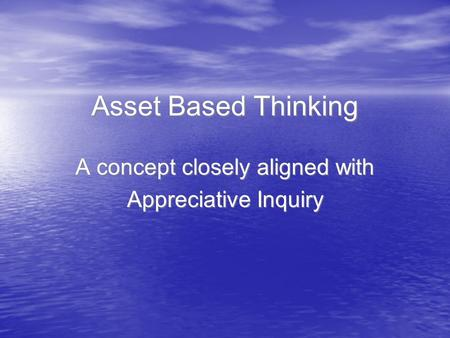 Asset Based Thinking A concept closely aligned with Appreciative Inquiry A concept closely aligned with Appreciative Inquiry.