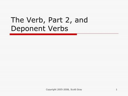 Copyright 2005-2008, Scott Gray1 The Verb, Part 2, and Deponent Verbs.