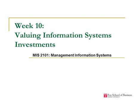 Week 10: Valuing Information Systems Investments MIS 2101: Management Information Systems.
