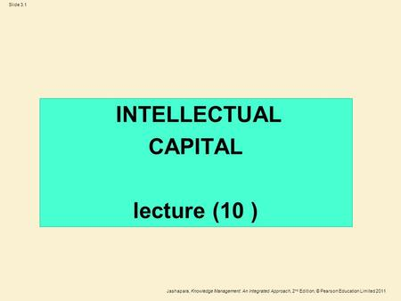 Jashapara, Knowledge Management: An Integrated Approach, 2 nd Edition, © Pearson Education Limited 2011 Slide 3.1 INTELLECTUAL CAPITAL lecture (10 )