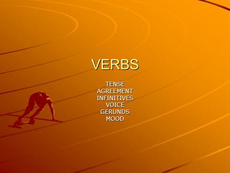 VERBS TENSEAGREEMENTINFINITIVESVOICEGERUNDSMOOD. VERBS VERBS SHOW ACTION OR STATE OF BEING RUN, SWIM, JUMP: ACTION APPEAR, BE, SEEM STATE OF BEING.