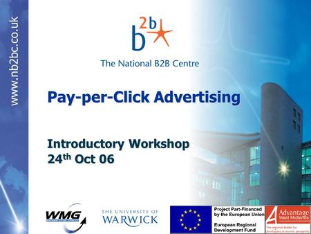 Www.nb2bc.co.uk Pay-per-Click Advertising Introductory Workshop 24 th Oct 06.