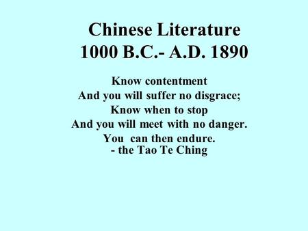 Chinese Literature 1000 B.C.- A.D. 1890 Know contentment And you will suffer no disgrace; Know when to stop And you will meet with no danger. You can then.