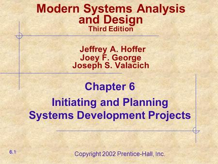 Copyright 2002 Prentice-Hall, Inc. Modern Systems Analysis and Design Third Edition Jeffrey A. Hoffer Joey F. George Joseph S. Valacich Chapter 6 Initiating.
