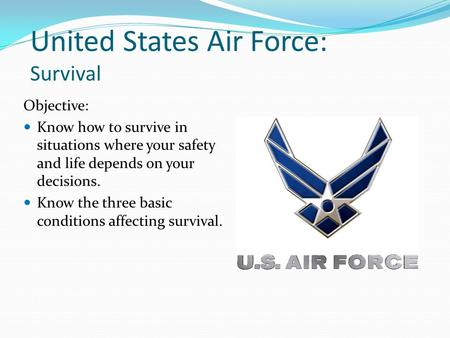 United States Air Force: Survival Objective: Know how to survive in situations where your safety and life depends on your decisions. Know the three basic.