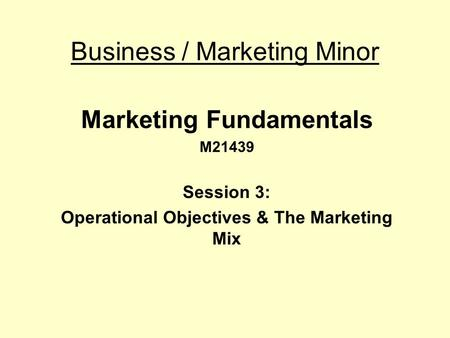 Business / Marketing Minor Marketing Fundamentals M21439 Session 3: Operational Objectives & The Marketing Mix.
