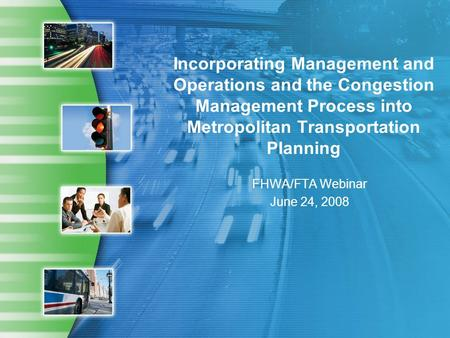 Incorporating Management and Operations and the Congestion Management Process into Metropolitan Transportation Planning FHWA/FTA Webinar June 24, 2008.