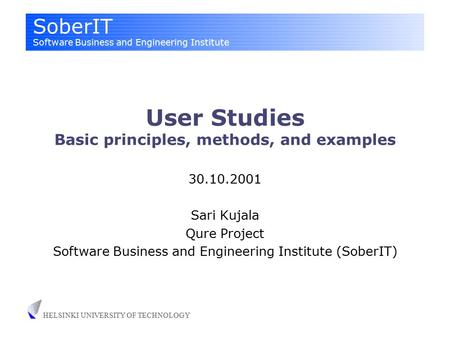 SoberIT Software Business and Engineering Institute HELSINKI UNIVERSITY OF TECHNOLOGY User Studies Basic principles, methods, and examples 30.10.2001 Sari.