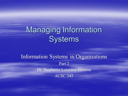 Managing Information Systems Information Systems in Organisations Part 2 Dr. Stephania Loizidou Himona ACSC 345.