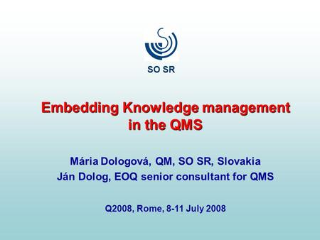 Embedding Knowledge management in the QMS Mária Dologová, QM, SO SR, Slovakia Ján Dolog, EOQ senior consultant for QMS Q2008, Rome, 8-11 July 2008 SO SR.