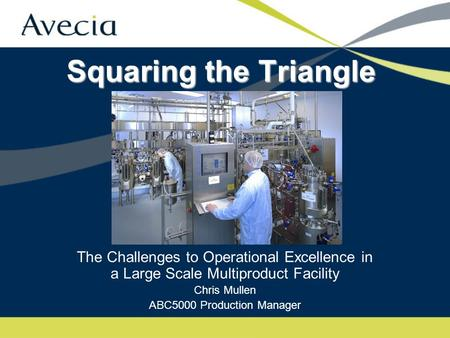 Squaring the Triangle The Challenges to Operational Excellence in a Large Scale Multiproduct Facility Chris Mullen ABC5000 Production Manager.
