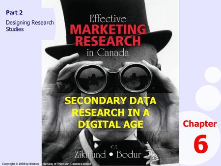 Copyright © 2008 by Nelson, a division of Thomson Canada Limited SECONDARY DATA RESEARCH IN A DIGITAL AGE Chapter 6 Part 2 Designing Research Studies.