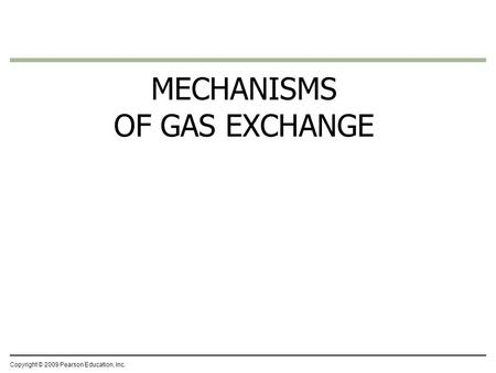 Copyright © 2009 Pearson Education, Inc. MECHANISMS OF GAS EXCHANGE.