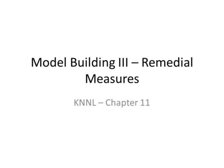 Model Building III – Remedial Measures KNNL – Chapter 11.