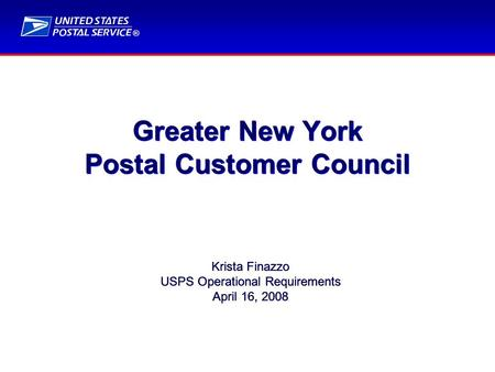 ® Greater New York Postal Customer Council Krista Finazzo USPS Operational Requirements April 16, 2008 Krista Finazzo USPS Operational Requirements April.