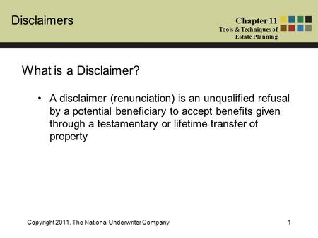 Disclaimers Chapter 11 Tools & Techniques of Estate Planning Copyright 2011, The National Underwriter Company1 What is a Disclaimer? A disclaimer (renunciation)