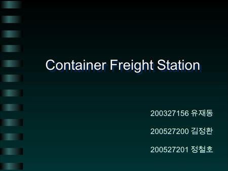 Container Freight Station 200327156 유재동 200527200 김정환 200527201 정철호 200327156 유재동 200527200 김정환 200527201 정철호.