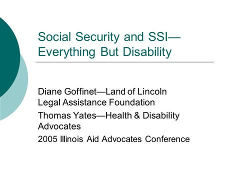 Social Security and SSI— Everything But Disability Diane Goffinet—Land of Lincoln Legal Assistance Foundation Thomas Yates—Health & Disability Advocates.