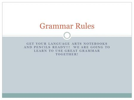 GET YOUR LANGUAGE ARTS NOTEBOOKS AND PENCILS READY!!! WE ARE GOING TO LEARN TO USE GREAT GRAMMAR TOGETHER! Grammar Rules.