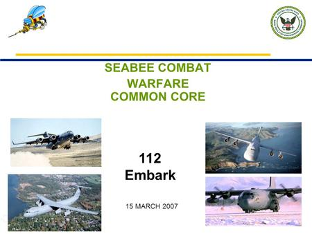 SEABEE COMBAT WARFARE COMMON CORE 112 Embark 15 MARCH 2007.