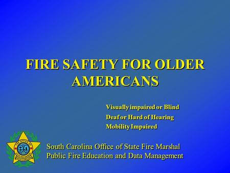 FIRE SAFETY FOR OLDER AMERICANS Visually impaired or Blind Deaf or Hard of Hearing Mobility Impaired Visually impaired or Blind Deaf or Hard of Hearing.