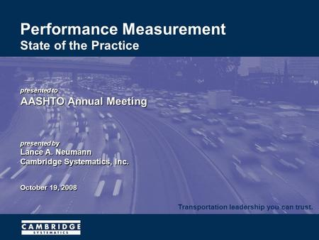 Transportation leadership you can trust. Performance Measurement State of the Practice presented to AASHTO Annual Meeting presented by Lance A. Neumann.