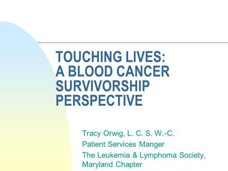 TOUCHING LIVES: A BLOOD CANCER SURVIVORSHIP PERSPECTIVE Tracy Orwig, L. C. S. W.-C. Patient Services Manger The Leukemia & Lymphoma Society, Maryland Chapter.