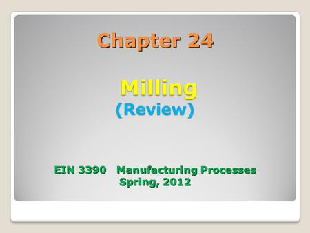 Chapter 24   Milling (Review)    EIN Manufacturing Processes Spring, 2012
