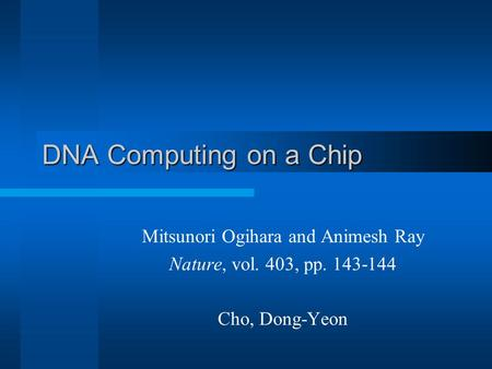 DNA Computing on a Chip Mitsunori Ogihara and Animesh Ray Nature, vol. 403, pp. 143-144 Cho, Dong-Yeon.