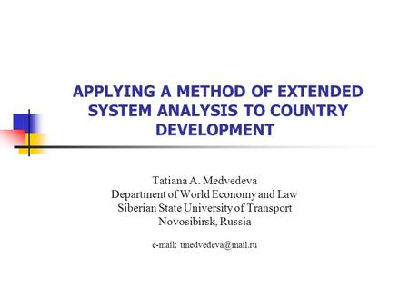 APPLYING A METHOD OF EXTENDED SYSTEM ANALYSIS TO COUNTRY DEVELOPMENT Tatiana A. Medvedeva Department of World Economy and Law Siberian State University.