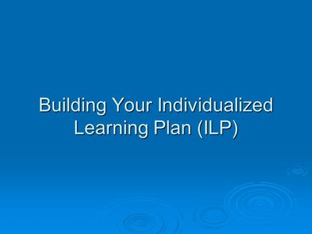 Building Your Individualized Learning Plan (ILP).