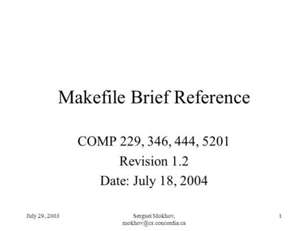 July 29, 2003Serguei Mokhov, 1 Makefile Brief Reference COMP 229, 346, 444, 5201 Revision 1.2 Date: July 18, 2004.